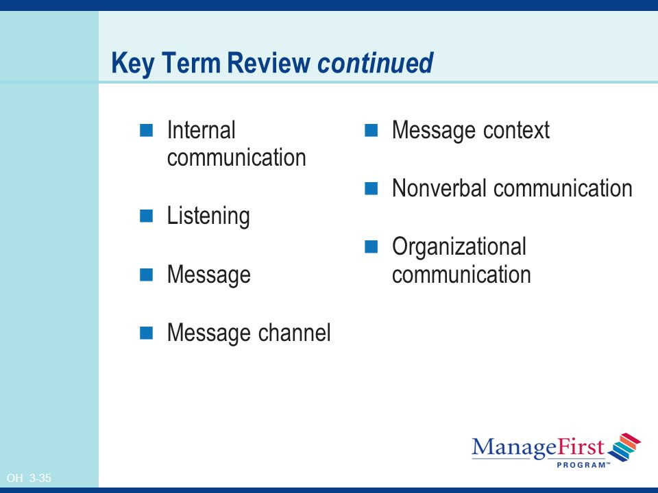 OH 3-35 Key Term Review continued Internal communication Listening Message Message channel Message context Nonverbal communication Organizational communication