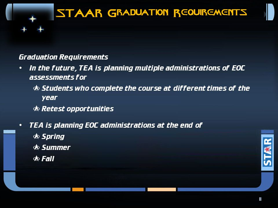 STAAR Graduation Requirements 10 Graduation Requirements For students who are new to Texas public schools (e.g., from out-of-state, out-of-country, or private schools) and who have earned credit for a high school course that has an EOC assessment associated with it, TEA is considering several options in addition to the options that currently exist.