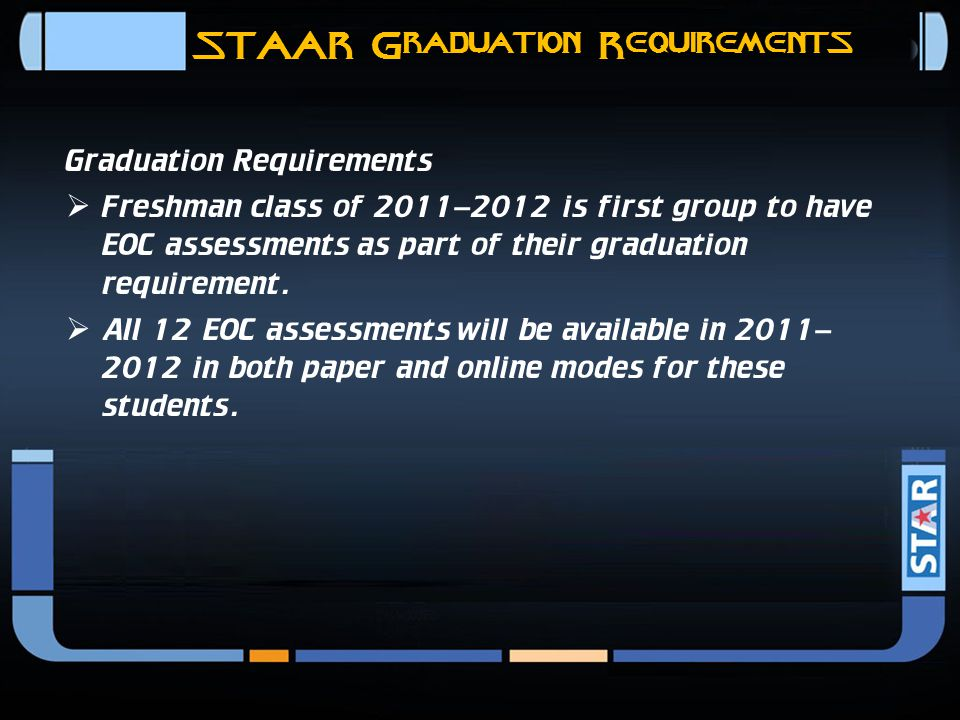 STAAR Graduation Requirements 11 Graduation Requirements In the future, TEA is planning multiple administrations of EOC assessments for  Students who complete the course at different times of the year  Retest opportunities TEA is planning EOC administrations at the end of  Spring  Summer  Fall