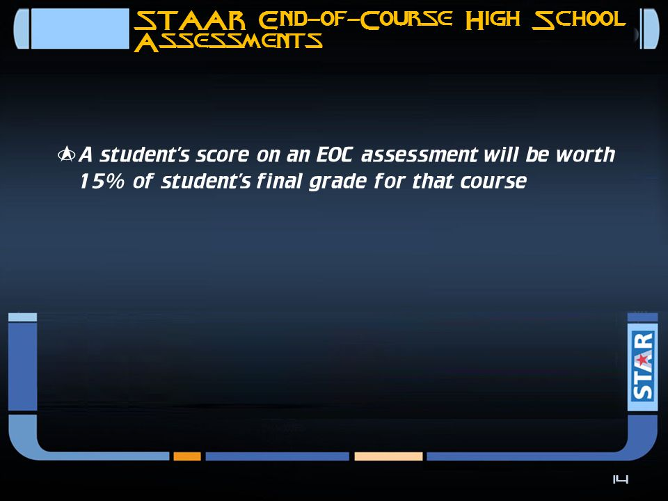 STAAR End-of-Course High School Assessments In addition to meeting cumulative score requirement in each of four core content areas, students on the recommended high school program have to perform satisfactorily on –  Algebra II assessment  English III assessment 13