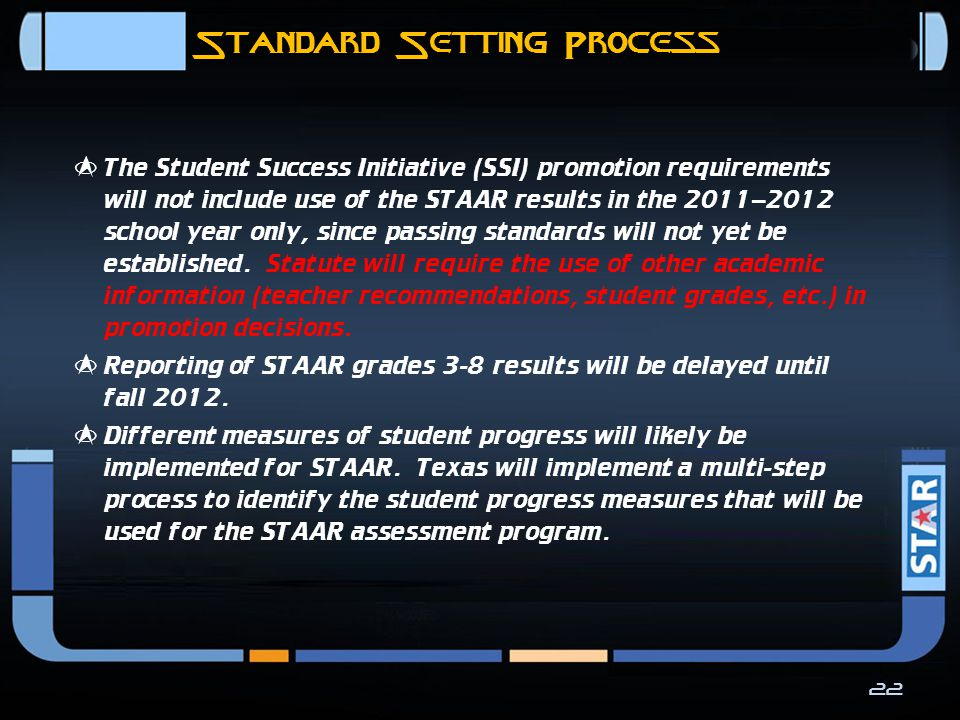 Standard Setting Process  STAAR performance standards will be set so that they require a higher level of student performance than is required on the current TAKS assessments.