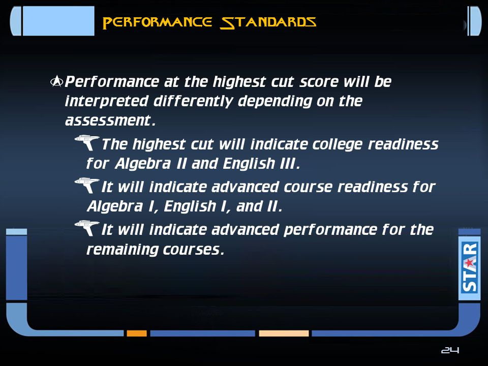 Performance Standards  Each general grade 3-8 and EOC STAAR assessment will have a satisfactory cut score and an advanced cut score.