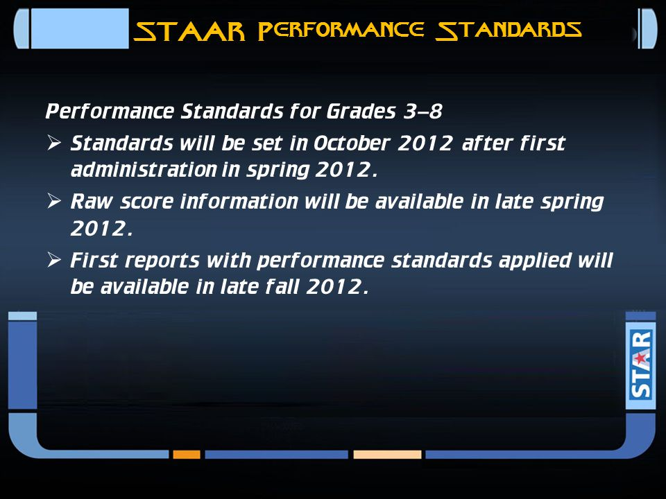 STAAR Performance Standards Performance Standards for EOC Assessments  Standards will be set in February 2012 prior to first high stakes administration in spring 2012.
