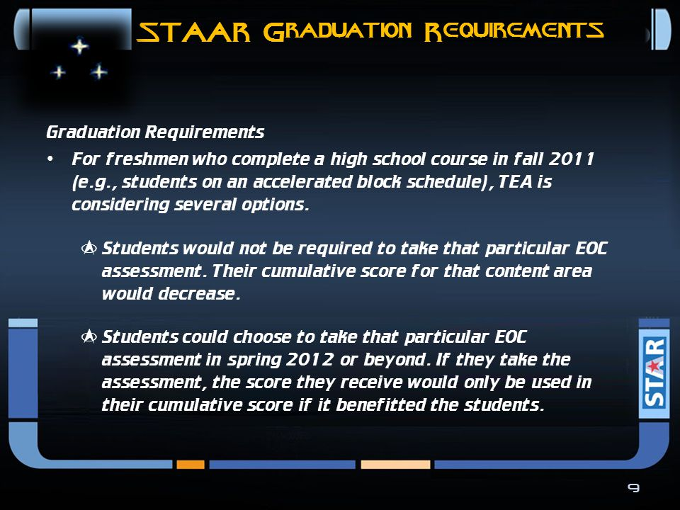 STAAR Graduation Requirements 8 Graduation Requirements For middle school students who take a high school course (e.g., Algebra I) prior to spring 2012, TEA is considering several options.