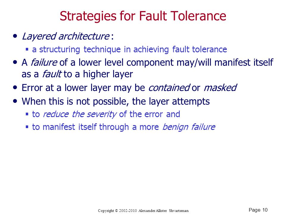 Page 10 Copyright © Alexander Allister Shvartsman Strategies for Fault Tolerance Layered architecture :  a structuring technique in achieving fault tolerance A failure of a lower level component may/will manifest itself as a fault to a higher layer Error at a lower layer may be contained or masked When this is not possible, the layer attempts  to reduce the severity of the error and  to manifest itself through a more benign failure
