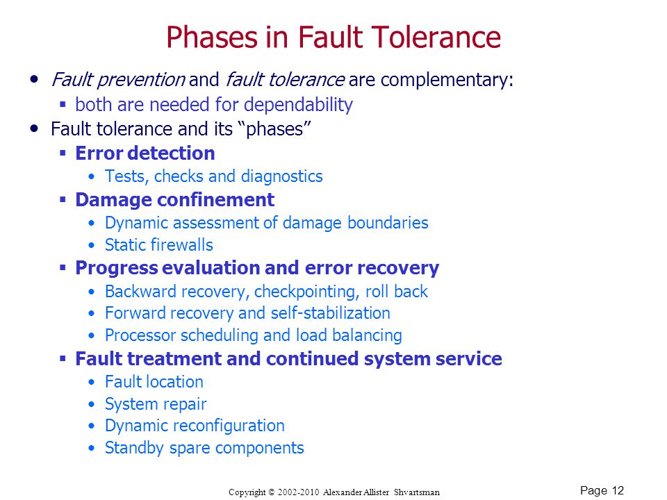 Page 12 Copyright © Alexander Allister Shvartsman Phases in Fault Tolerance Fault prevention and fault tolerance are complementary:  both are needed for dependability Fault tolerance and its phases  Error detection Tests, checks and diagnostics  Damage confinement Dynamic assessment of damage boundaries Static firewalls  Progress evaluation and error recovery Backward recovery, checkpointing, roll back Forward recovery and self-stabilization Processor scheduling and load balancing  Fault treatment and continued system service Fault location System repair Dynamic reconfiguration Standby spare components