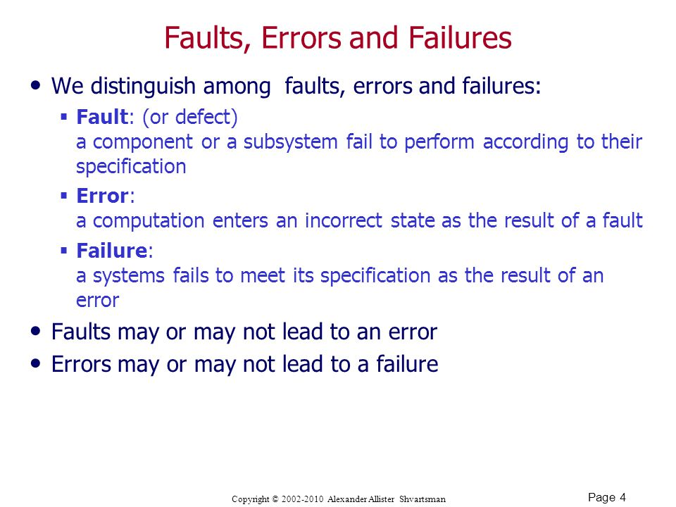 Page 4 Copyright © Alexander Allister Shvartsman Faults, Errors and Failures We distinguish among faults, errors and failures:  Fault: (or defect) a component or a subsystem fail to perform according to their specification  Error: a computation enters an incorrect state as the result of a fault  Failure: a systems fails to meet its specification as the result of an error Faults may or may not lead to an error Errors may or may not lead to a failure