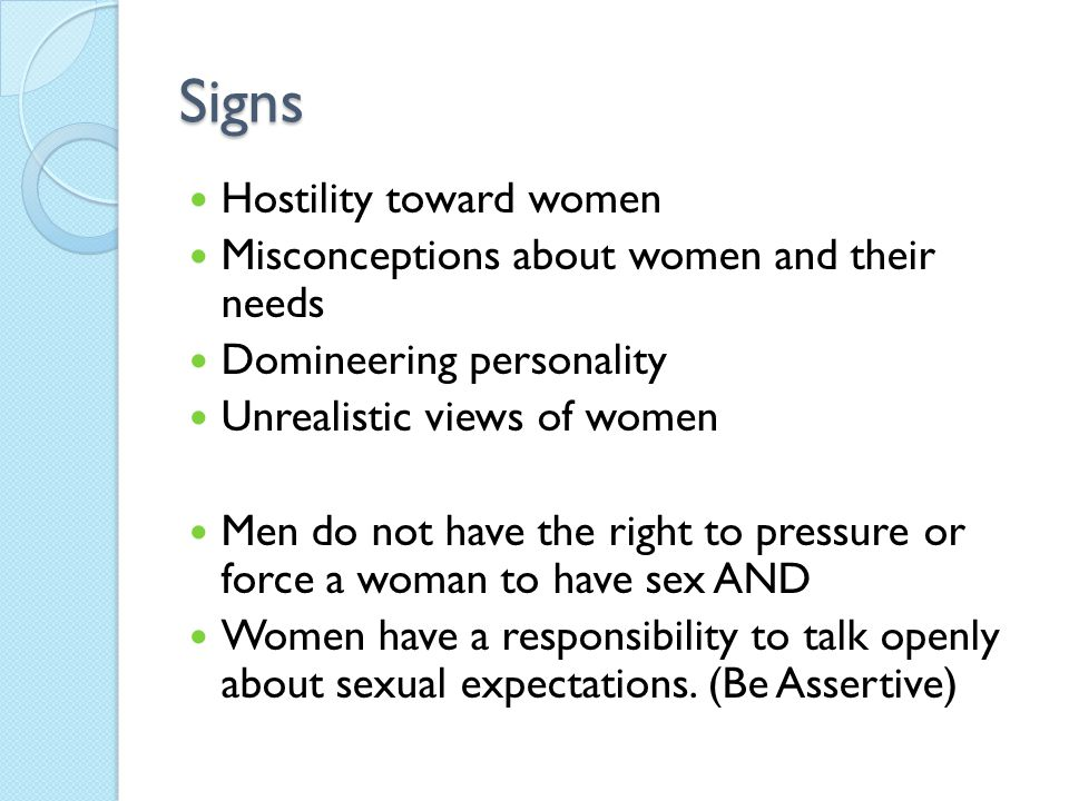 Signs Hostility toward women Misconceptions about women and their needs Domineering personality Unrealistic views of women Men do not have the right to pressure or force a woman to have sex AND Women have a responsibility to talk openly about sexual expectations.
