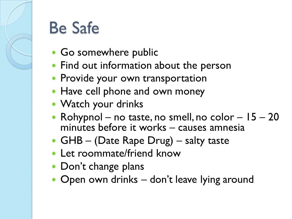 Be Safe Go somewhere public Find out information about the person Provide your own transportation Have cell phone and own money Watch your drinks Rohypnol – no taste, no smell, no color – 15 – 20 minutes before it works – causes amnesia GHB – (Date Rape Drug) – salty taste Let roommate/friend know Don't change plans Open own drinks – don't leave lying around
