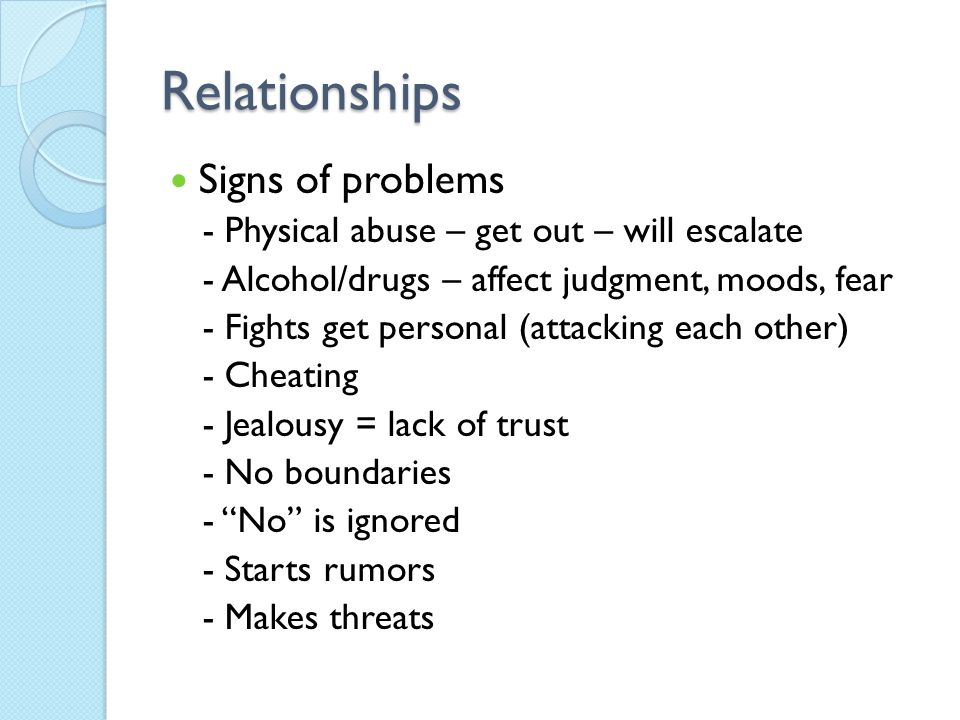 Relationships Signs of problems - Physical abuse – get out – will escalate - Alcohol/drugs – affect judgment, moods, fear - Fights get personal (attacking each other) - Cheating - Jealousy = lack of trust - No boundaries - No is ignored - Starts rumors - Makes threats