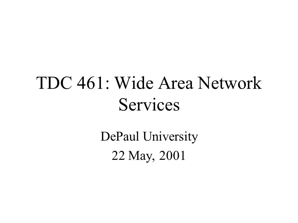 TDC 461: Wide Area Network Services DePaul University 22 May, 2001