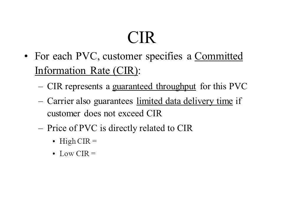 CIR For each PVC, customer specifies a Committed Information Rate (CIR): –CIR represents a guaranteed throughput for this PVC –Carrier also guarantees limited data delivery time if customer does not exceed CIR –Price of PVC is directly related to CIR High CIR = Low CIR =