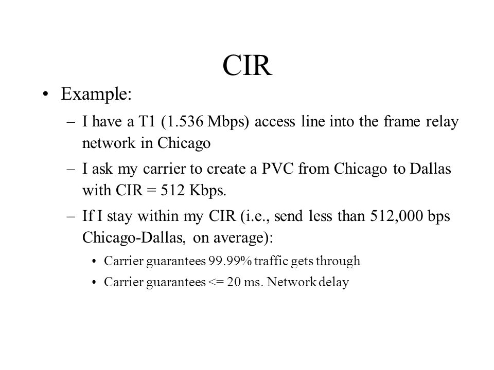 CIR Example: –I have a T1 (1.536 Mbps) access line into the frame relay network in Chicago –I ask my carrier to create a PVC from Chicago to Dallas with CIR = 512 Kbps.