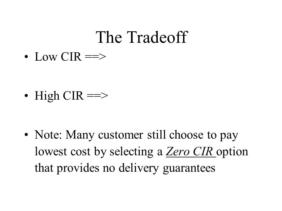 The Tradeoff Low CIR ==> High CIR ==> Note: Many customer still choose to pay lowest cost by selecting a Zero CIR option that provides no delivery guarantees