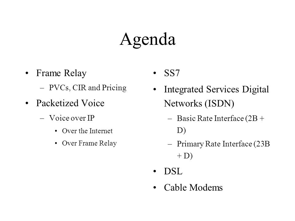 Agenda Frame Relay –PVCs, CIR and Pricing Packetized Voice –Voice over IP Over the Internet Over Frame Relay SS7 Integrated Services Digital Networks (ISDN) –Basic Rate Interface (2B + D) –Primary Rate Interface (23B + D) DSL Cable Modems