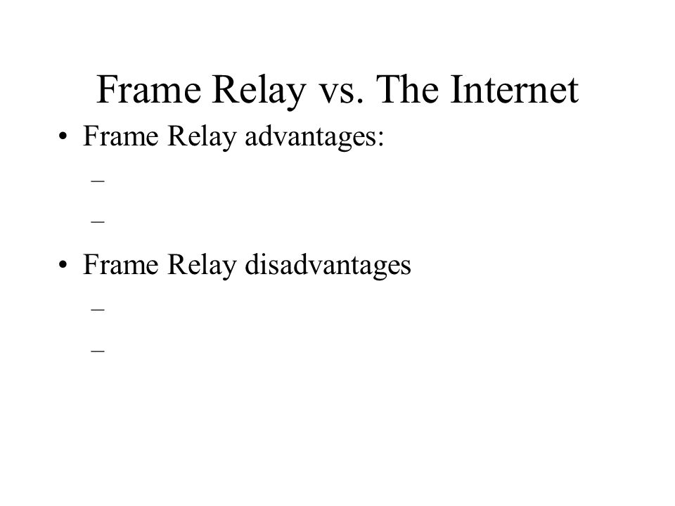 Frame Relay vs. The Internet Frame Relay advantages: – Frame Relay disadvantages –