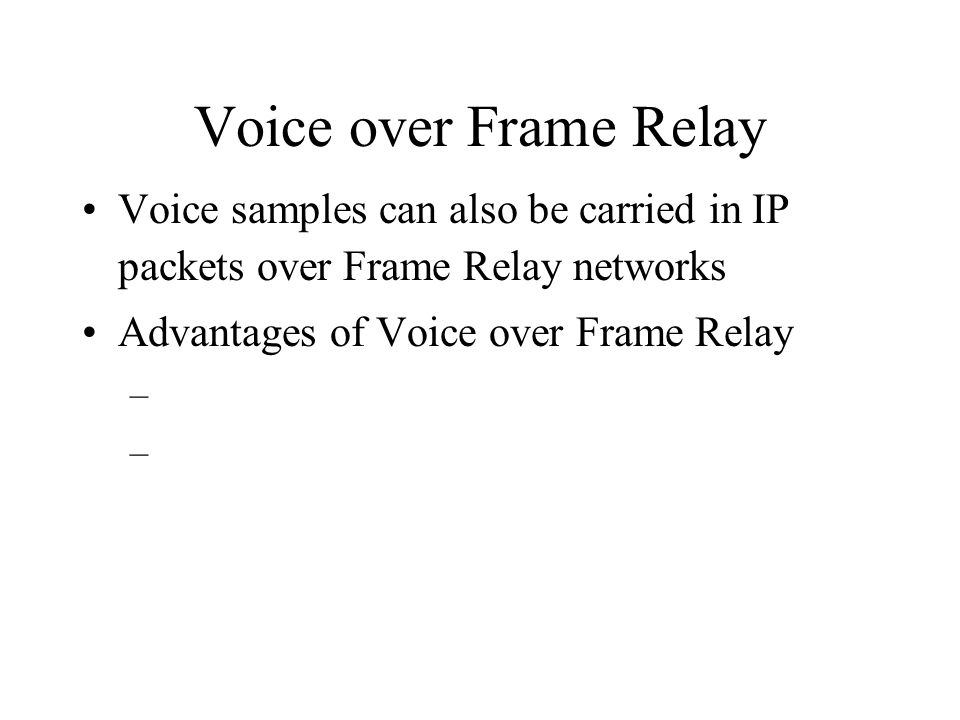Voice over Frame Relay Voice samples can also be carried in IP packets over Frame Relay networks Advantages of Voice over Frame Relay –