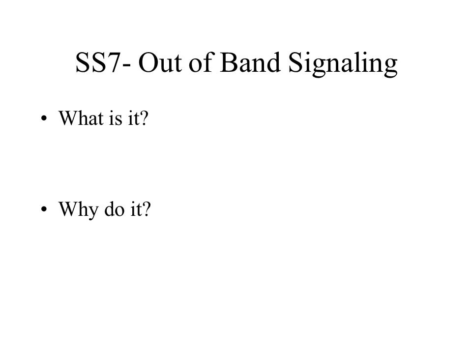 SS7- Out of Band Signaling What is it Why do it