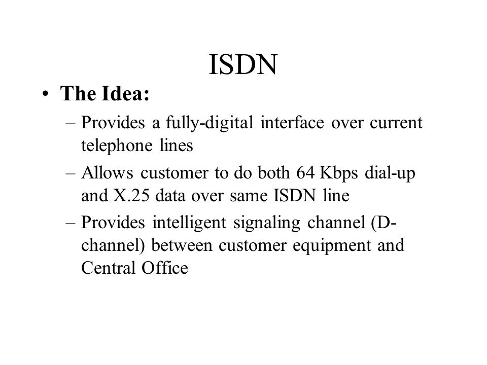 ISDN The Idea: –Provides a fully-digital interface over current telephone lines –Allows customer to do both 64 Kbps dial-up and X.25 data over same ISDN line –Provides intelligent signaling channel (D- channel) between customer equipment and Central Office