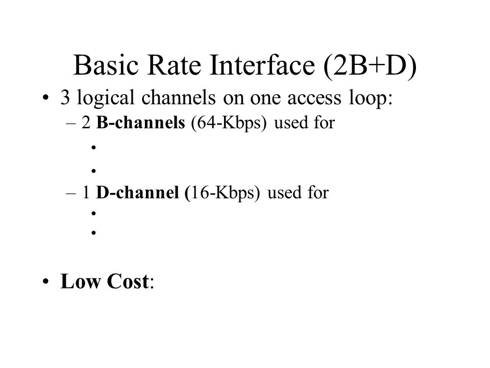 Basic Rate Interface (2B+D) 3 logical channels on one access loop: –2 B-channels (64-Kbps) used for –1 D-channel (16-Kbps) used for Low Cost: