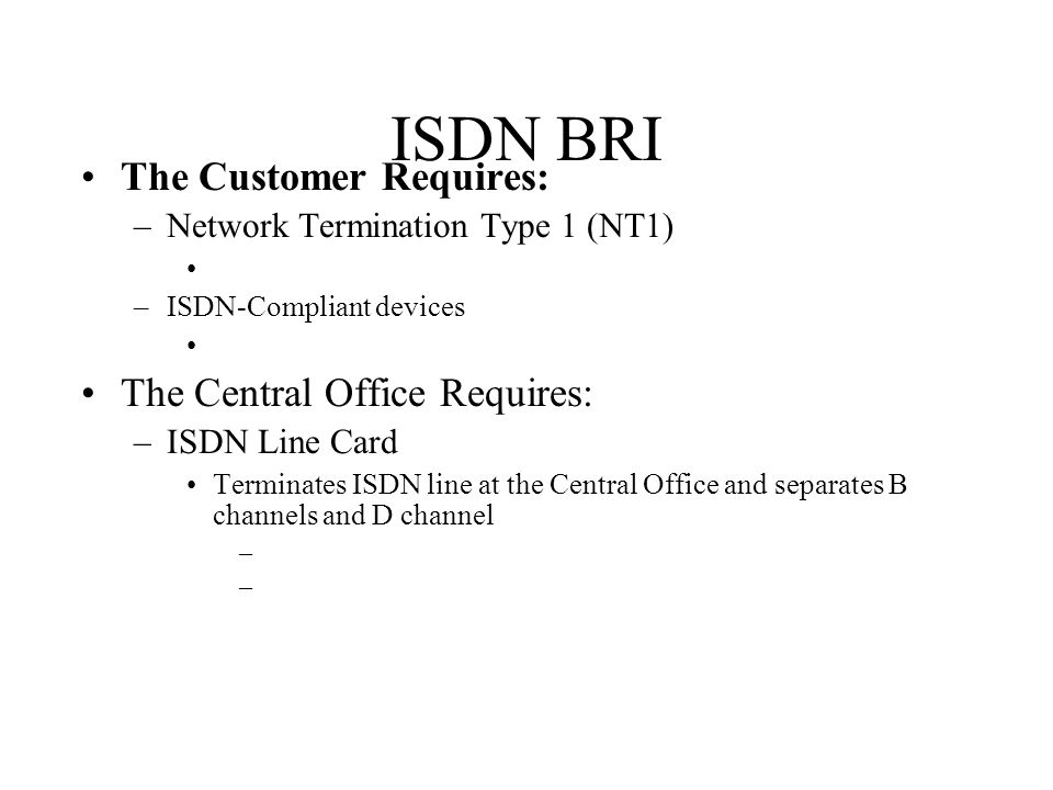 ISDN BRI The Customer Requires: –Network Termination Type 1 (NT1) –ISDN-Compliant devices The Central Office Requires: –ISDN Line Card Terminates ISDN line at the Central Office and separates B channels and D channel –