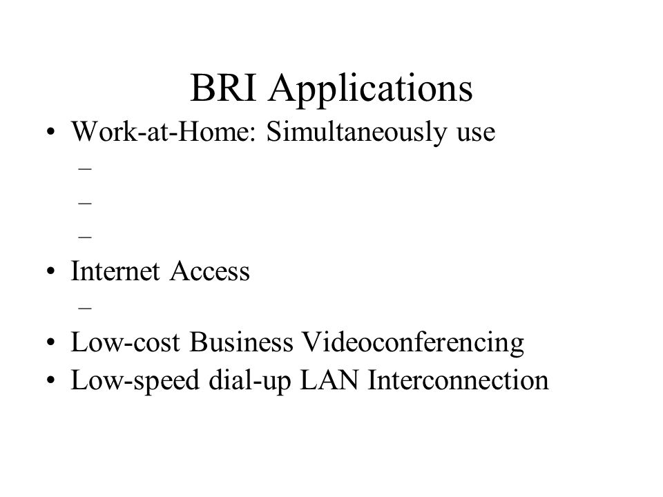 BRI Applications Work-at-Home: Simultaneously use – Internet Access – Low-cost Business Videoconferencing Low-speed dial-up LAN Interconnection