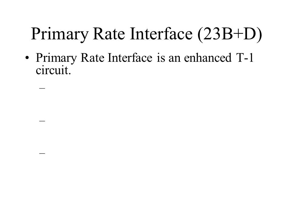 Primary Rate Interface (23B+D) Primary Rate Interface is an enhanced T-1 circuit. –