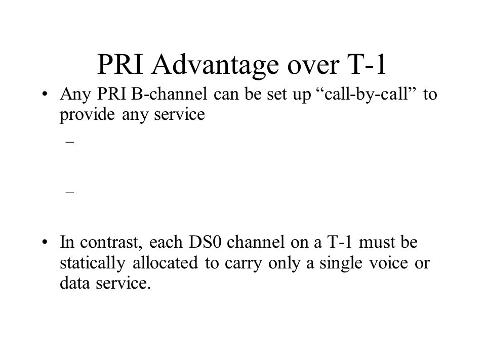 PRI Advantage over T-1 Any PRI B-channel can be set up call-by-call to provide any service – In contrast, each DS0 channel on a T-1 must be statically allocated to carry only a single voice or data service.