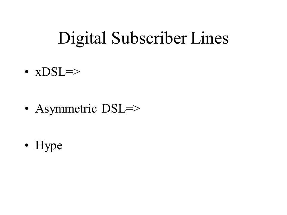 Digital Subscriber Lines xDSL=> Asymmetric DSL=> Hype