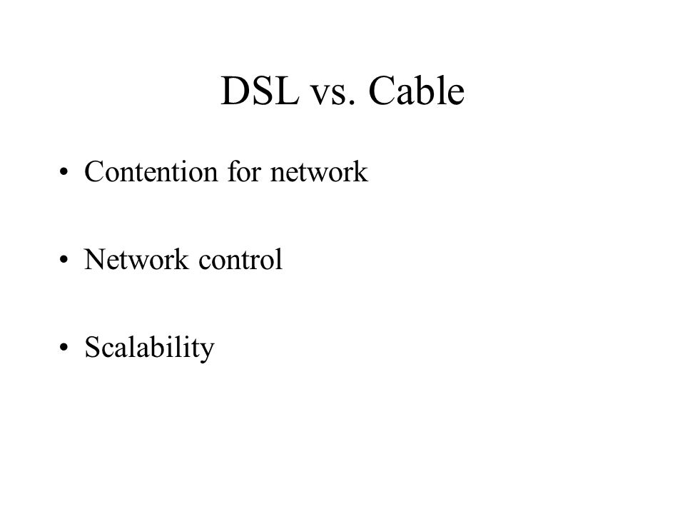 DSL vs. Cable Contention for network Network control Scalability