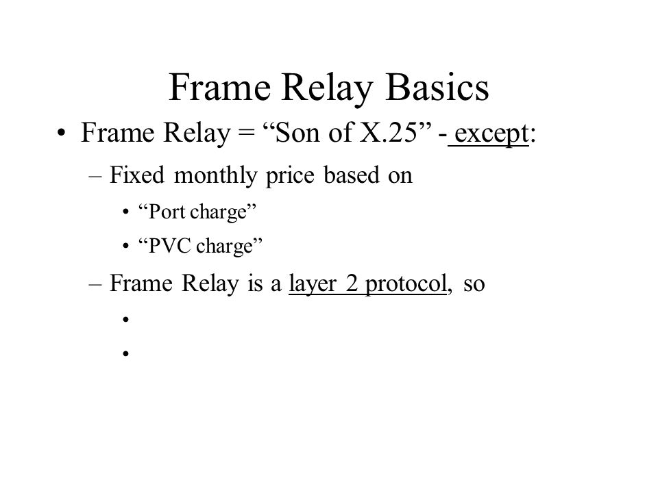 Frame Relay Basics Frame Relay = Son of X.25 - except: –Fixed monthly price based on Port charge PVC charge –Frame Relay is a layer 2 protocol, so