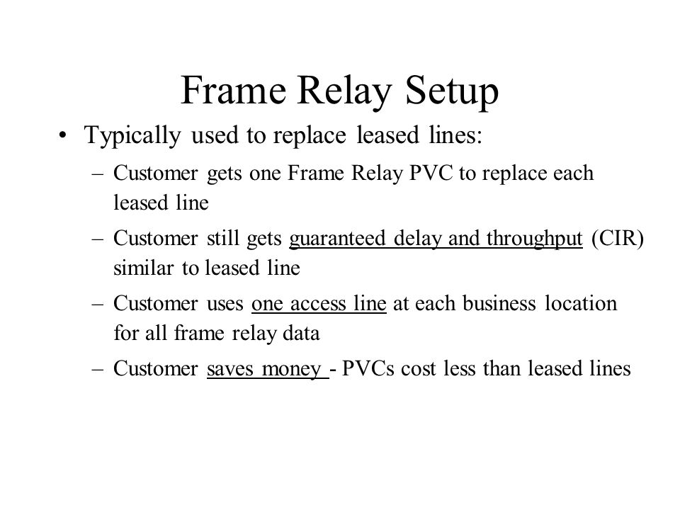 Frame Relay Setup Typically used to replace leased lines: –Customer gets one Frame Relay PVC to replace each leased line –Customer still gets guaranteed delay and throughput (CIR) similar to leased line –Customer uses one access line at each business location for all frame relay data –Customer saves money - PVCs cost less than leased lines