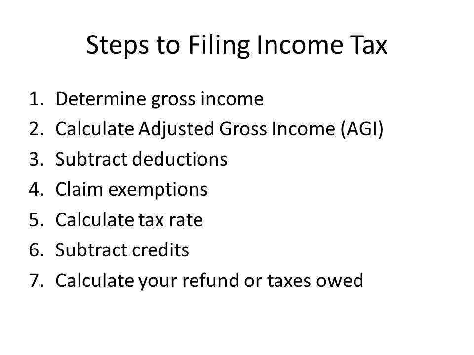 Steps to Filing Income Tax 1.Determine gross income 2.Calculate Adjusted Gross Income (AGI) 3.Subtract deductions 4.Claim exemptions 5.Calculate tax rate 6.Subtract credits 7.Calculate your refund or taxes owed