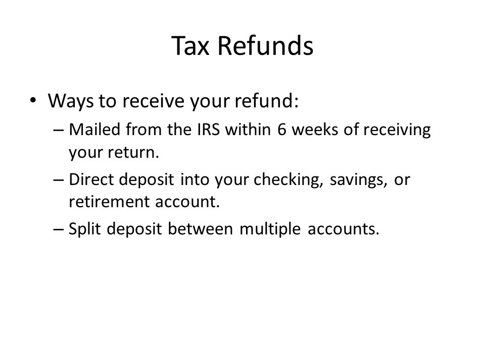 Tax Refunds Ways to receive your refund: – Mailed from the IRS within 6 weeks of receiving your return.