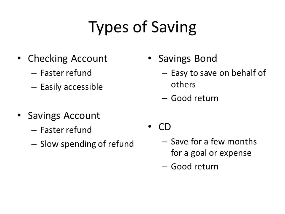 Types of Saving Checking Account – Faster refund – Easily accessible Savings Account – Faster refund – Slow spending of refund Savings Bond – Easy to save on behalf of others – Good return CD – Save for a few months for a goal or expense – Good return