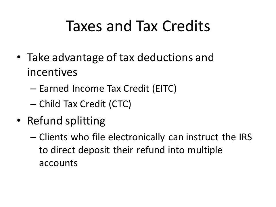 Take advantage of tax deductions and incentives – Earned Income Tax Credit (EITC) – Child Tax Credit (CTC) Refund splitting – Clients who file electronically can instruct the IRS to direct deposit their refund into multiple accounts