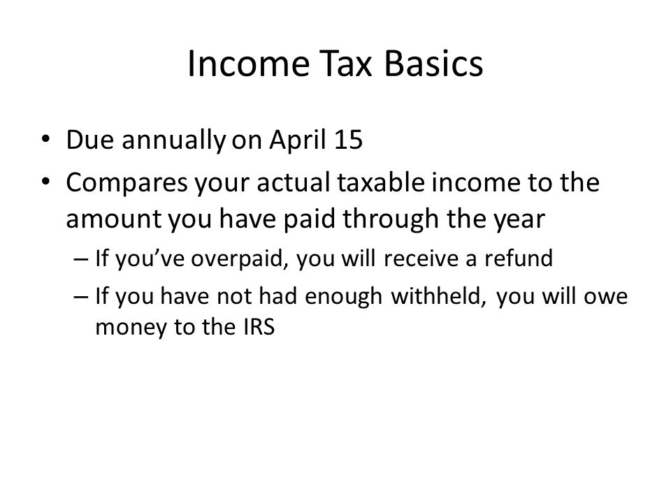 Income Tax Basics Due annually on April 15 Compares your actual taxable income to the amount you have paid through the year – If you've overpaid, you will receive a refund – If you have not had enough withheld, you will owe money to the IRS