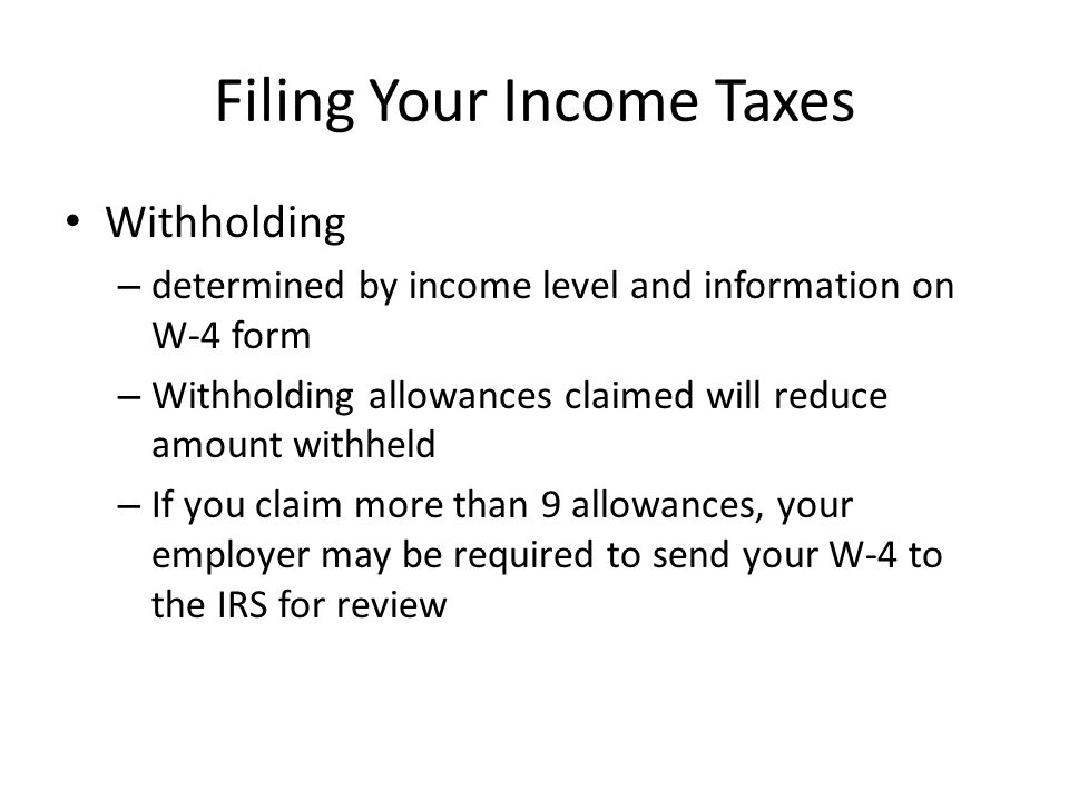 Filing Your Income Taxes Withholding – determined by income level and information on W-4 form – Withholding allowances claimed will reduce amount withheld – If you claim more than 9 allowances, your employer may be required to send your W-4 to the IRS for review