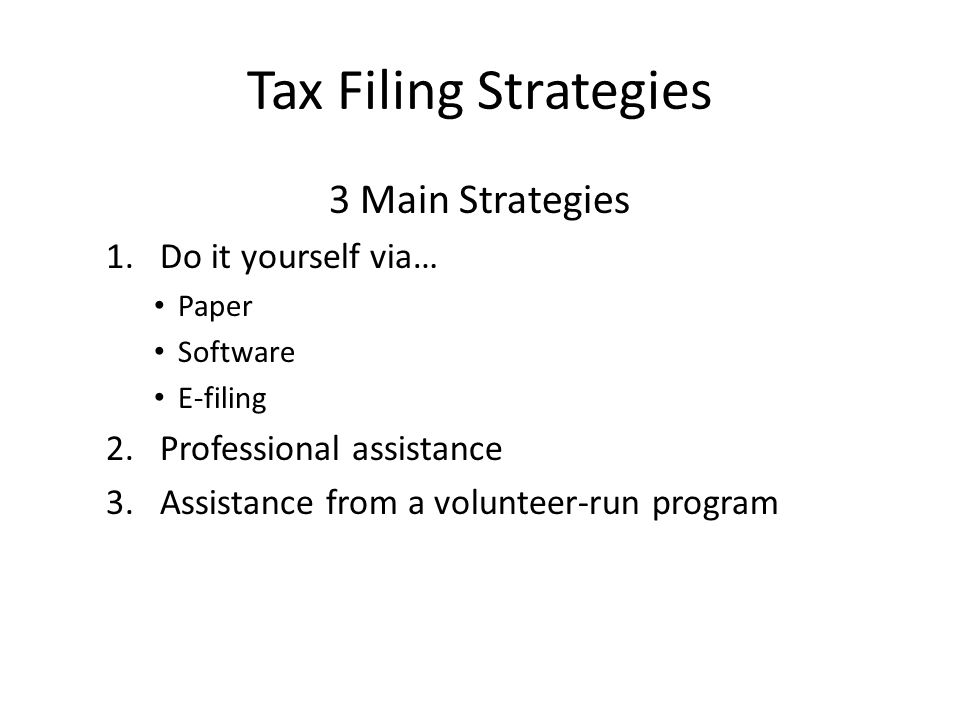 Tax Filing Strategies 3 Main Strategies 1.Do it yourself via… Paper Software E-filing 2.Professional assistance 3.Assistance from a volunteer-run program