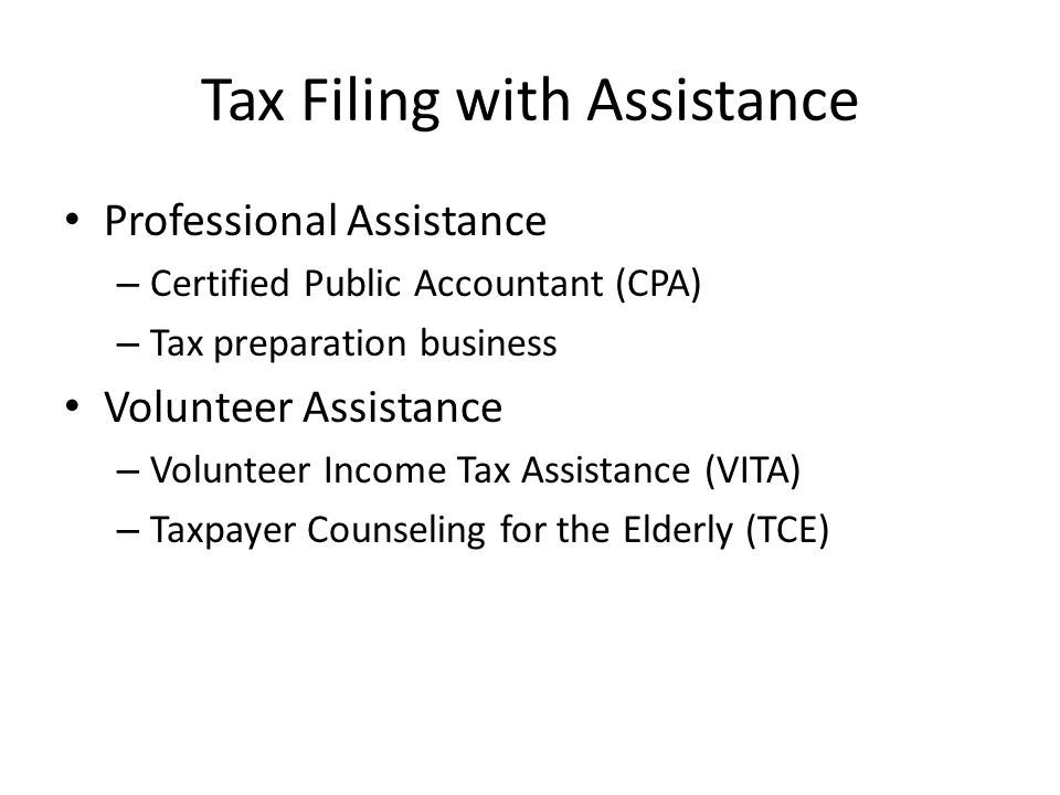 Tax Filing with Assistance Professional Assistance – Certified Public Accountant (CPA) – Tax preparation business Volunteer Assistance – Volunteer Income Tax Assistance (VITA) – Taxpayer Counseling for the Elderly (TCE)
