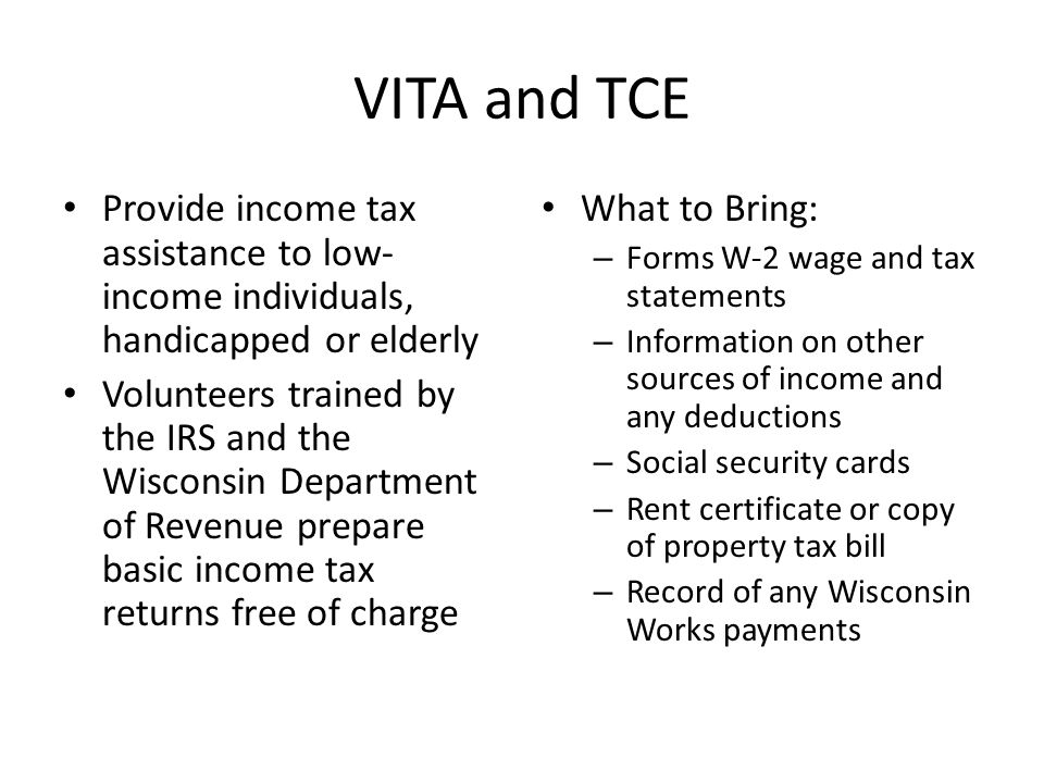 VITA and TCE Provide income tax assistance to low- income individuals, handicapped or elderly Volunteers trained by the IRS and the Wisconsin Department of Revenue prepare basic income tax returns free of charge What to Bring: – Forms W-2 wage and tax statements – Information on other sources of income and any deductions – Social security cards – Rent certificate or copy of property tax bill – Record of any Wisconsin Works payments