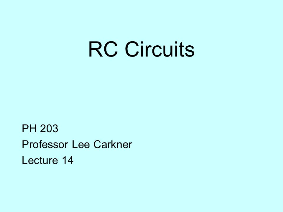 RC Circuits PH 203 Professor Lee Carkner Lecture 14