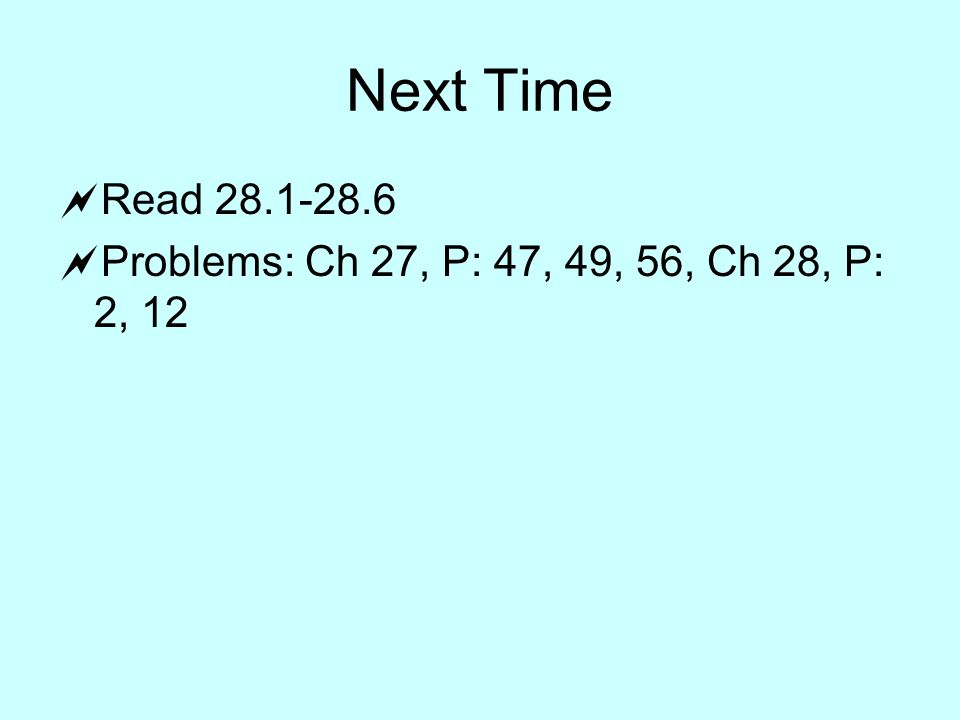 Next Time  Read  Problems: Ch 27, P: 47, 49, 56, Ch 28, P: 2, 12