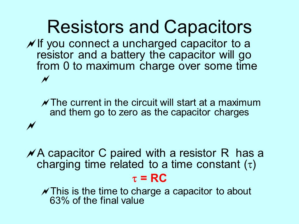 Resistors and Capacitors  If you connect a uncharged capacitor to a resistor and a battery the capacitor will go from 0 to maximum charge over some time   The current in the circuit will start at a maximum and them go to zero as the capacitor charges   A capacitor C paired with a resistor R has a charging time related to a time constant (  )  = RC  This is the time to charge a capacitor to about 63% of the final value