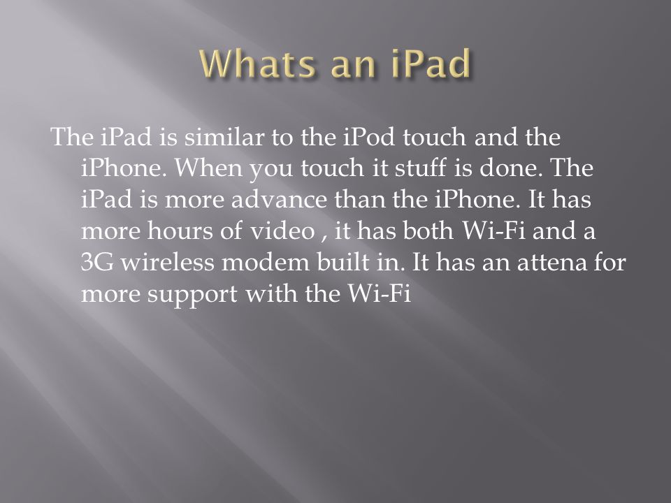 The iPad is similar to the iPod touch and the iPhone.