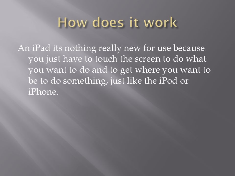 An iPad its nothing really new for use because you just have to touch the screen to do what you want to do and to get where you want to be to do something, just like the iPod or iPhone.