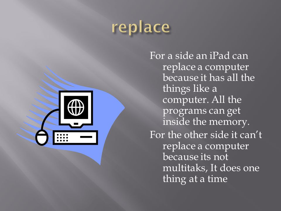 For a side an iPad can replace a computer because it has all the things like a computer.