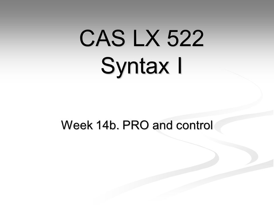 Week 14b. PRO and control CAS LX 522 Syntax I