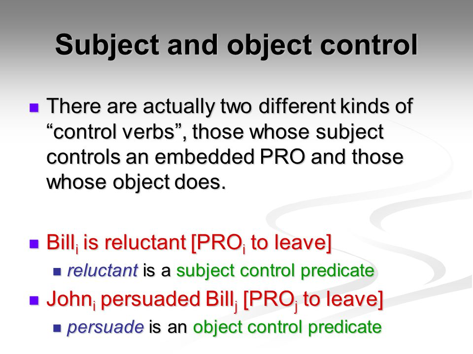 Subject and object control There are actually two different kinds of control verbs , those whose subject controls an embedded PRO and those whose object does.
