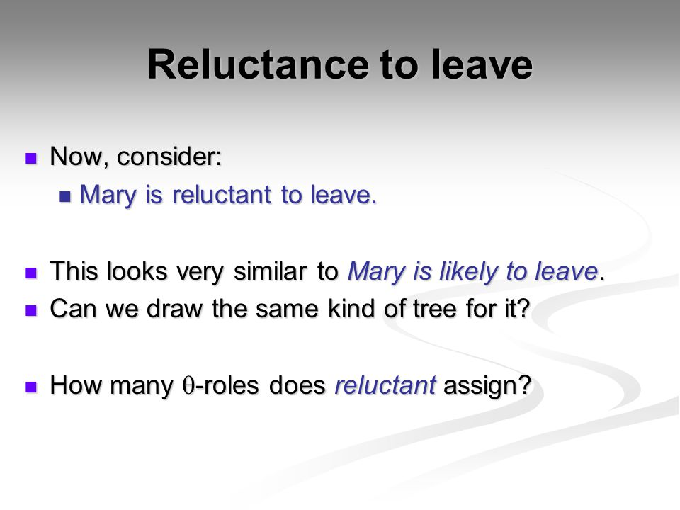 Reluctance to leave Now, consider: Now, consider: Mary is reluctant to leave.
